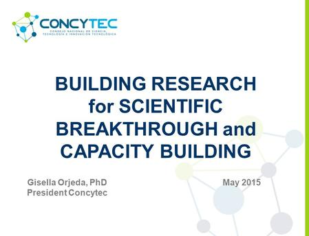 BUILDING RESEARCH for SCIENTIFIC BREAKTHROUGH and CAPACITY BUILDING May 2015Gisella Orjeda, PhD President Concytec.
