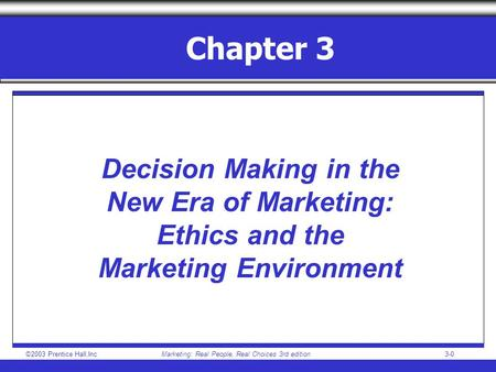 ©2003 Prentice Hall,IncMarketing: Real People, Real Choices 3rd edition 3-0 Chapter 3 Decision Making in the New Era of Marketing: Ethics and the Marketing.