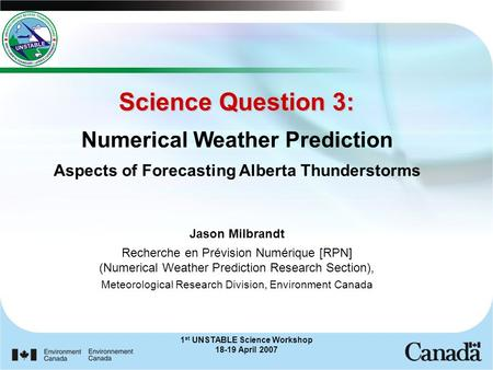 1 st UNSTABLE Science Workshop 18-19 April 2007 Science Question 3: Science Question 3: Numerical Weather Prediction Aspects of Forecasting Alberta Thunderstorms.