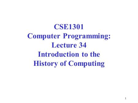 1 CSE1301 Computer Programming: Lecture 34 Introduction to the History of Computing.