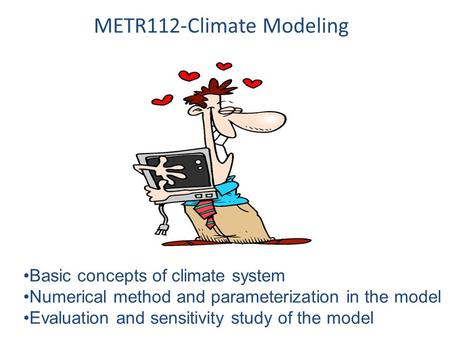 METR112-Climate Modeling Basic concepts of climate system Numerical method and parameterization in the model Evaluation and sensitivity study of the model.