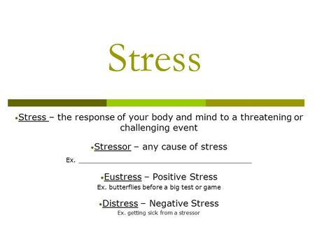 Stress Stress – the response of your body and mind to a threatening or challenging event Stressor – any cause of stress Ex. _______________________________.