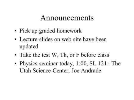 Announcements Pick up graded homework Lecture slides on web site have been updated Take the test W, Th, or F before class Physics seminar today, 1:00,