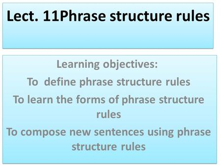 Lect. 11Phrase structure rules Learning objectives: To define phrase structure rules To learn the forms of phrase structure rules To compose new sentences.