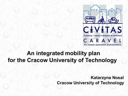 An integrated mobility plan for the Cracow University of Technology Katarzyna Nosal Cracow University of Technology.