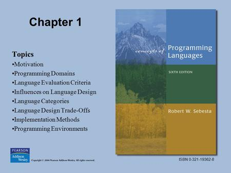 ISBN 0-321-19362-8 Chapter 1 Topics Motivation Programming Domains Language Evaluation Criteria Influences on Language Design Language Categories Language.