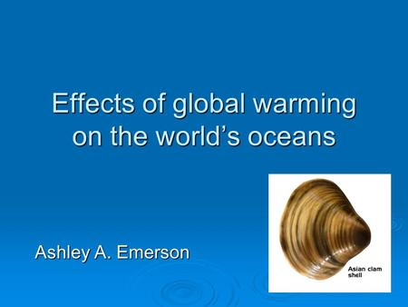 Effects of global warming on the world's oceans Ashley A. Emerson.