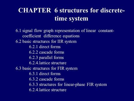 6.1 signal flow graph representation of linear constant- coefficient difference equations 6.2 basic structures for IIR system 6.2.1 direct forms 6.2.2.