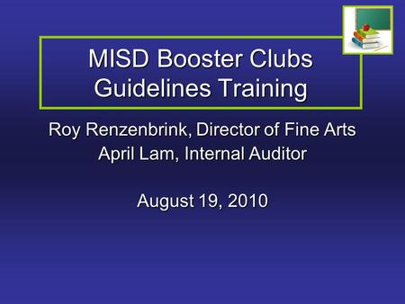 MISD Booster Clubs Guidelines Training Roy Renzenbrink, Director of Fine Arts April Lam, Internal Auditor August 19, 2010.