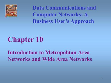 1 Chapter 10 Introduction to Metropolitan Area Networks and Wide Area Networks Data Communications and Computer Networks: A Business User's Approach.