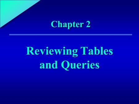 1 Chapter 2 Reviewing Tables and Queries. 2 Chapter Objectives Identify the steps required to develop an Access application Specify the characteristics.