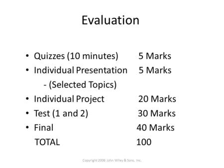 Evaluation Quizzes (10 minutes) 5 Marks Individual Presentation 5 Marks - (Selected Topics) Individual Project 20 Marks Test (1 and 2) 30 Marks Final 40.