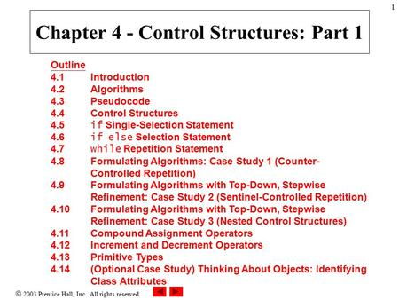  2003 Prentice Hall, Inc. All rights reserved. 1 Outline 4.1 Introduction 4.2 Algorithms 4.3 Pseudocode 4.4 Control Structures 4.5 if Single-Selection.