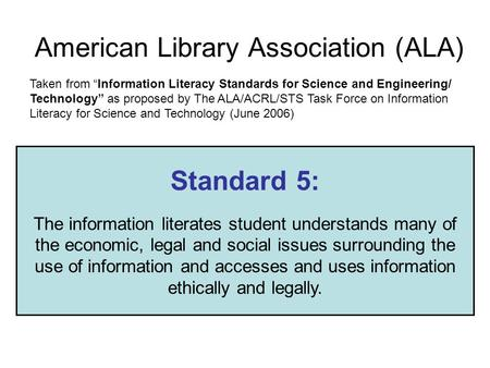 American Library Association (ALA) Standard 5: The information literates student understands many of the economic, legal and social issues surrounding.