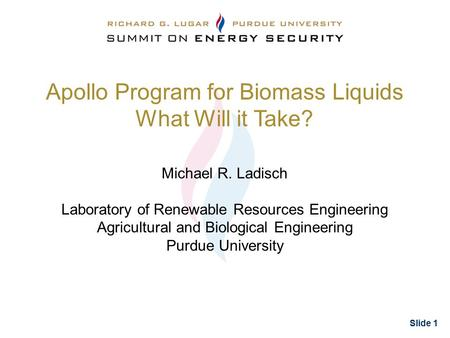 Slide 1 Apollo Program for Biomass Liquids What Will it Take? Michael R. Ladisch Laboratory of Renewable Resources Engineering Agricultural and Biological.