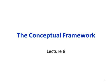 The Conceptual Framework Lecture 8 1. Organization of this lecture Conceptual Framework: Role of the Conceptual Framework Theory: Source of Conceptual.
