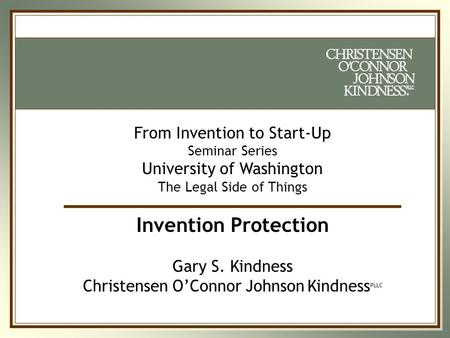 ® ® From Invention to Start-Up Seminar Series University of Washington The Legal Side of Things Invention Protection Gary S. Kindness Christensen O'Connor.