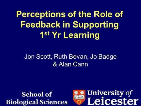 Perceptions of the Role of Feedback in Supporting 1 st Yr Learning Jon Scott, Ruth Bevan, Jo Badge & Alan Cann School of Biological Sciences.