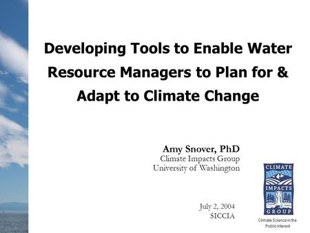 Developing Tools to Enable Water Resource Managers to Plan for & Adapt to Climate Change Amy Snover, PhD Climate Impacts Group University of Washington.