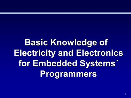 1 <strong>Basic</strong> Knowledge of Electricity and Electronics for Embedded Systems´ Programmers.