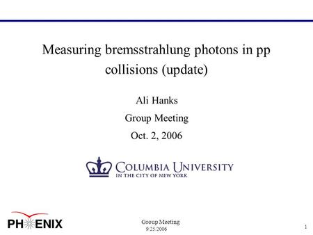9/25/2006 Group Meeting 1 Measuring bremsstrahlung photons in pp collisions (update) Ali Hanks Group Meeting Oct. 2, 2006.
