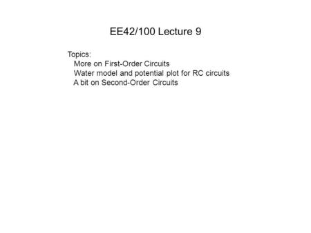 EE42/100 Lecture 9 Topics: More on First-Order Circuits Water model and potential plot for RC circuits A bit on Second-Order Circuits.