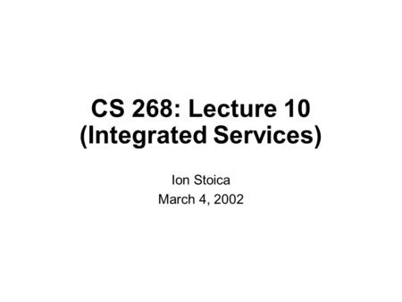 CS 268: Lecture 10 (Integrated Services) Ion Stoica March 4, 2002.