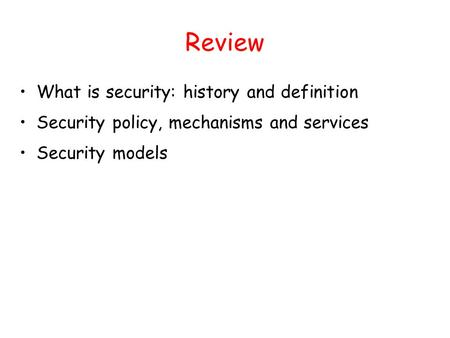 Review What is security: history and definition Security policy, mechanisms and services Security models.