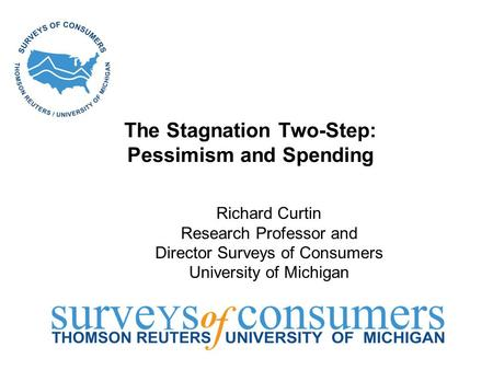 The Stagnation Two-Step: Pessimism and Spending Richard Curtin Research Professor and Director Surveys of Consumers University of Michigan.