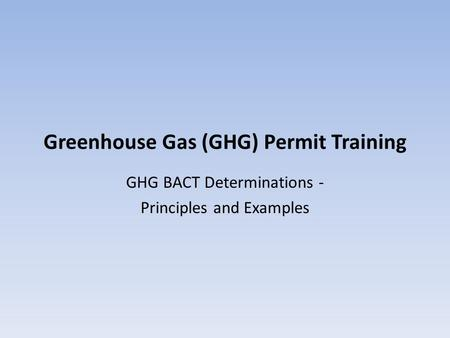 Greenhouse Gas (GHG) Permit Training GHG BACT Determinations - Principles and Examples.