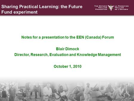 Notes for a presentation to the EEN (Canada) Forum Blair Dimock Director, Research, Evaluation and Knowledge Management October 1, 2010 Sharing Practical.
