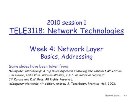 Network Layer4-1 2010 session 1 TELE3118: Network Technologies Week 4: Network Layer Basics, Addressing Some slides have been taken from: r Computer Networking: