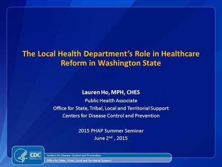 The Local Health Department's Role in Healthcare Reform in Washington State Lauren Ho, MPH, CHES Public Health Associate Office for State, Tribal, Local.