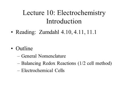 Lecture 10: Electrochemistry Introduction Reading: Zumdahl 4.10, 4.11, 11.1 Outline –General Nomenclature –Balancing Redox Reactions (1/2 cell method)