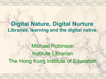 1 Digital Nature, Digital Nurture Libraries, learning and the digital native Michael Robinson Institute Librarian The Hong Kong Institute of Education.