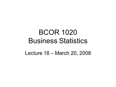 BCOR 1020 Business Statistics Lecture 18 – March 20, 2008.