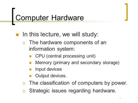 Computer Hardware In this lecture, we will study: