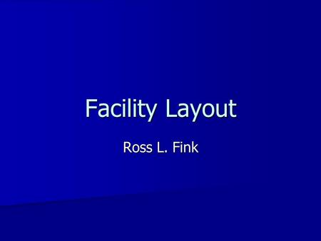 Facility Layout Ross L. Fink. Facility Layout Types Classic Classic –Process (functional, departmental) –Product (assembly line) –Fixed Position Cellular.
