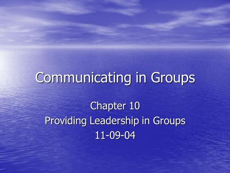 Communicating in Groups Chapter 10 Providing Leadership in Groups 11-09-04.