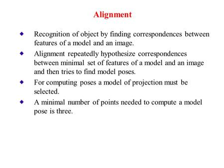 Recognition of object by finding correspondences between features of a model and an image. Alignment repeatedly hypothesize correspondences between minimal.