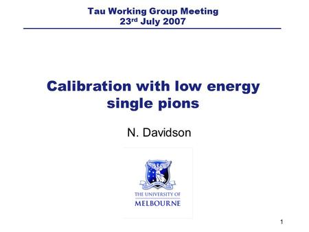 1 N. Davidson Calibration with low energy single pions Tau Working Group Meeting 23 rd July 2007.