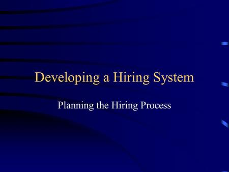 Developing a Hiring System Planning the Hiring Process.