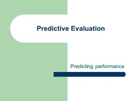 Predictive Evaluation Predicting performance. Predictive Models Translate empirical evidence into theories and models that can influence design. Performance.