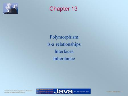 ©The McGraw-Hill Companies, Inc. Permission required for reproduction or display. 4 th Ed Chapter N - 1 Chapter 13 Polymorphism is-a relationships Interfaces.