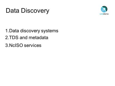 Data Discovery 1.Data discovery systems 2.TDS and metadata 3.NcISO services.