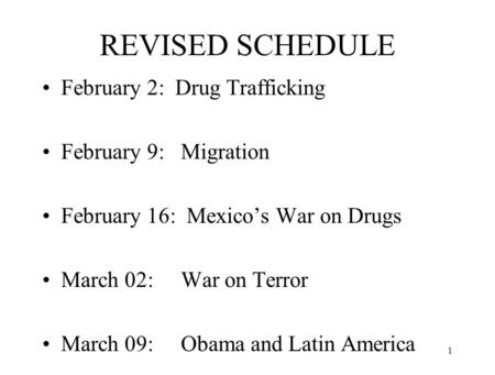 REVISED SCHEDULE February 2: Drug Trafficking February 9: Migration February 16: Mexico's War on Drugs March 02: War on Terror March 09: Obama and Latin.