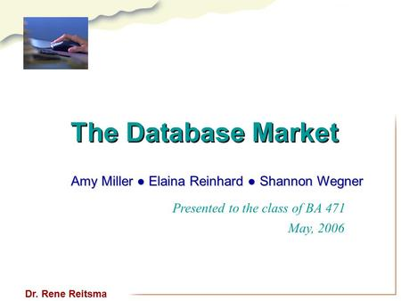 The Database Market Presented to the class of BA 471 May, 2006 Dr. Rene Reitsma Amy Miller ● Elaina Reinhard ● Shannon Wegner.
