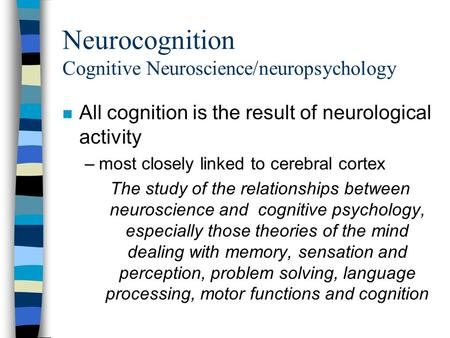 Neurocognition Cognitive Neuroscience/neuropsychology n All cognition is the result of neurological activity –most closely linked to cerebral cortex The.