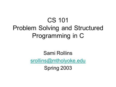 CS 101 Problem Solving and Structured Programming in C Sami Rollins Spring 2003.