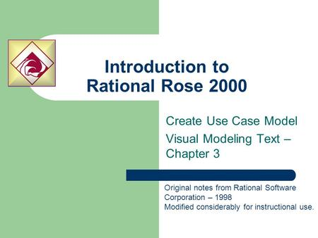 Introduction to Rational Rose 2000 Create Use Case Model Visual Modeling Text – Chapter 3 Original notes from Rational Software Corporation – 1998 Modified.